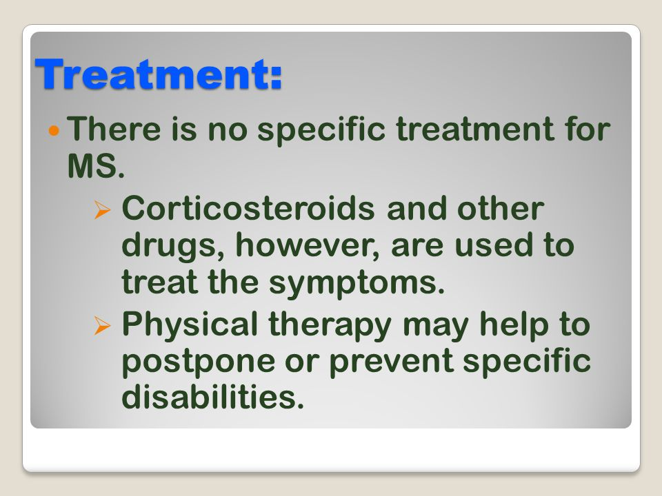 Treatment: There is no specific treatment for MS.