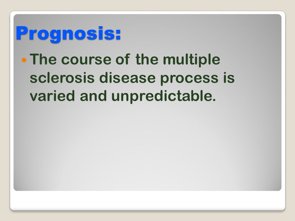 Prognosis: The course of the multiple sclerosis disease process is varied and unpredictable.