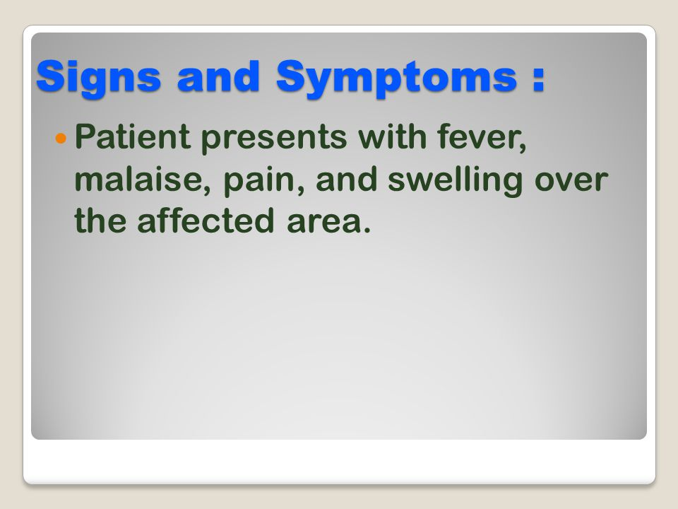 Signs and Symptoms : Patient presents with fever, malaise, pain, and swelling over the affected area.
