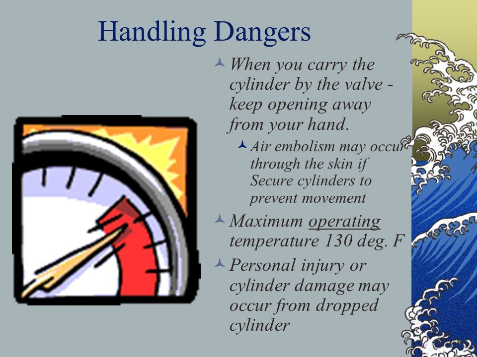 Handling Dangers When you carry the cylinder by the valve - keep opening away from your hand.