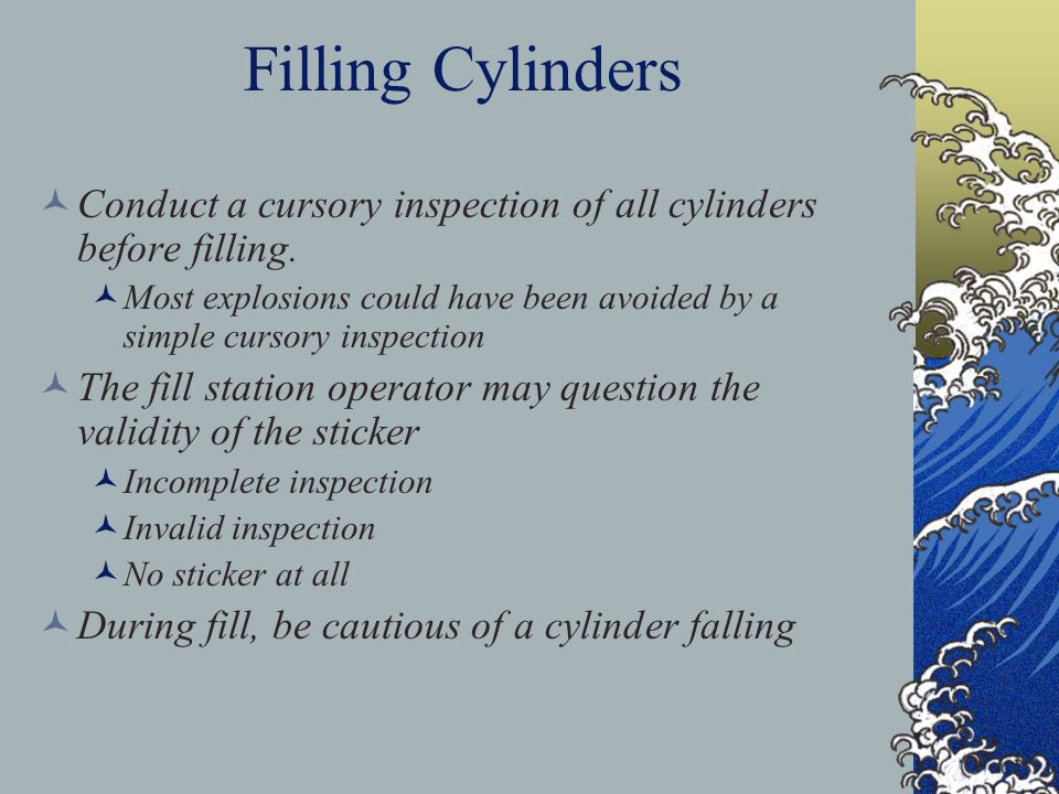 Filling Cylinders Conduct a cursory inspection of all cylinders before filling.
