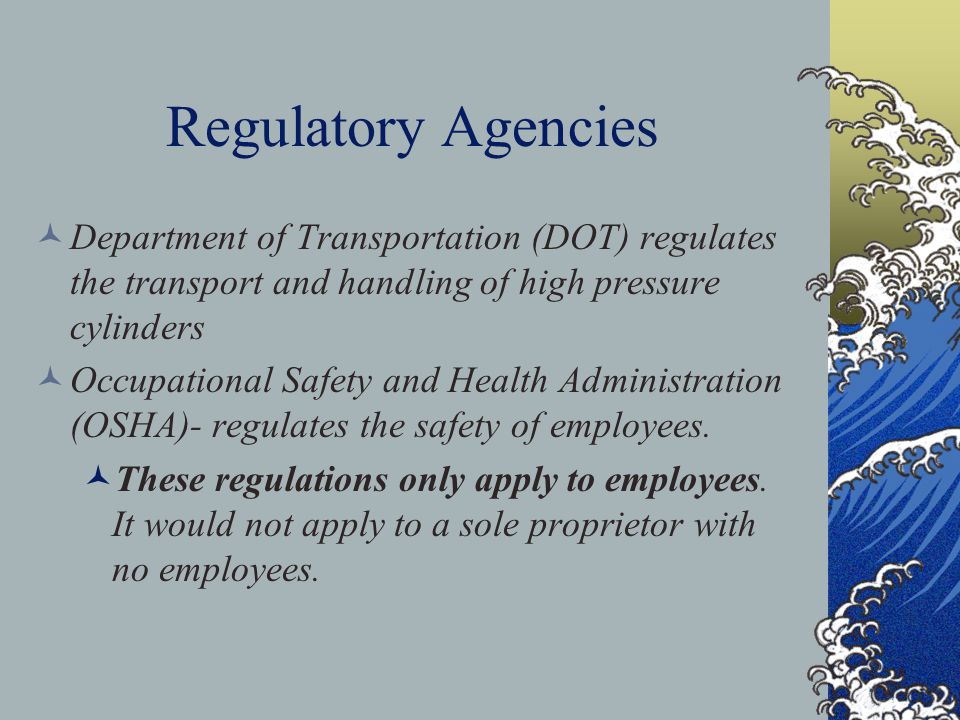 Regulatory Agencies Department of Transportation (DOT) regulates the transport and handling of high pressure cylinders.