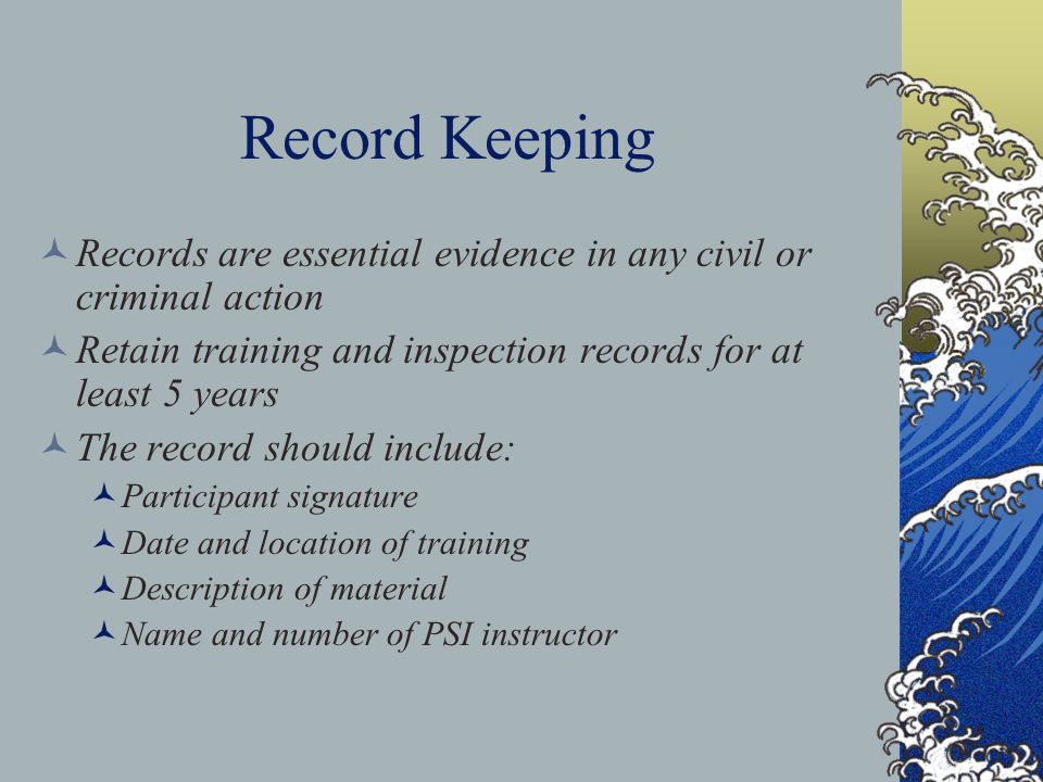 Record Keeping Records are essential evidence in any civil or criminal action. Retain training and inspection records for at least 5 years.