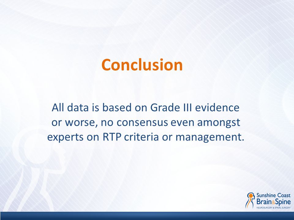 Conclusion All data is based on Grade III evidence or worse, no consensus even amongst experts on RTP criteria or management.