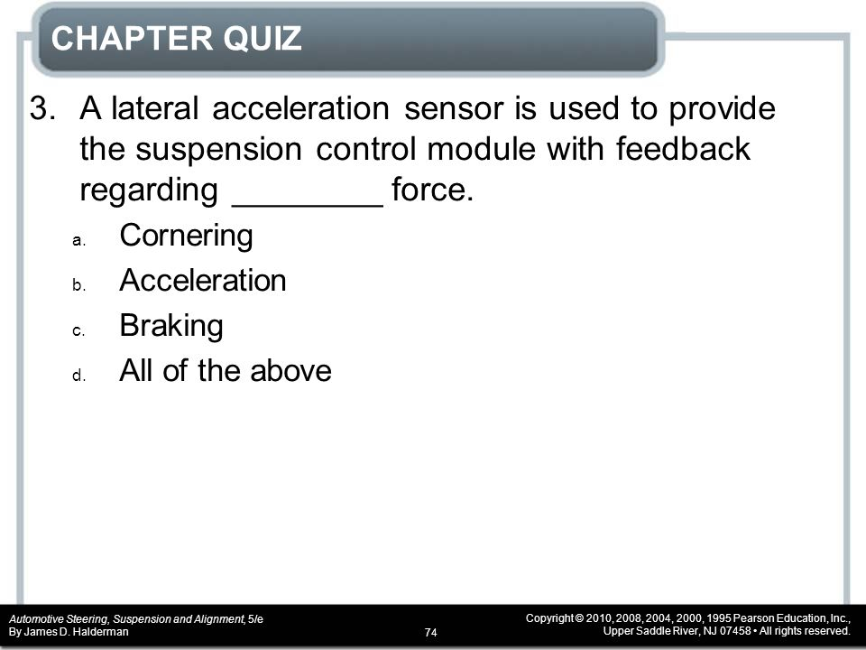 CHAPTER QUIZ 3. A lateral acceleration sensor is used to provide the suspension control module with feedback regarding ________ force.