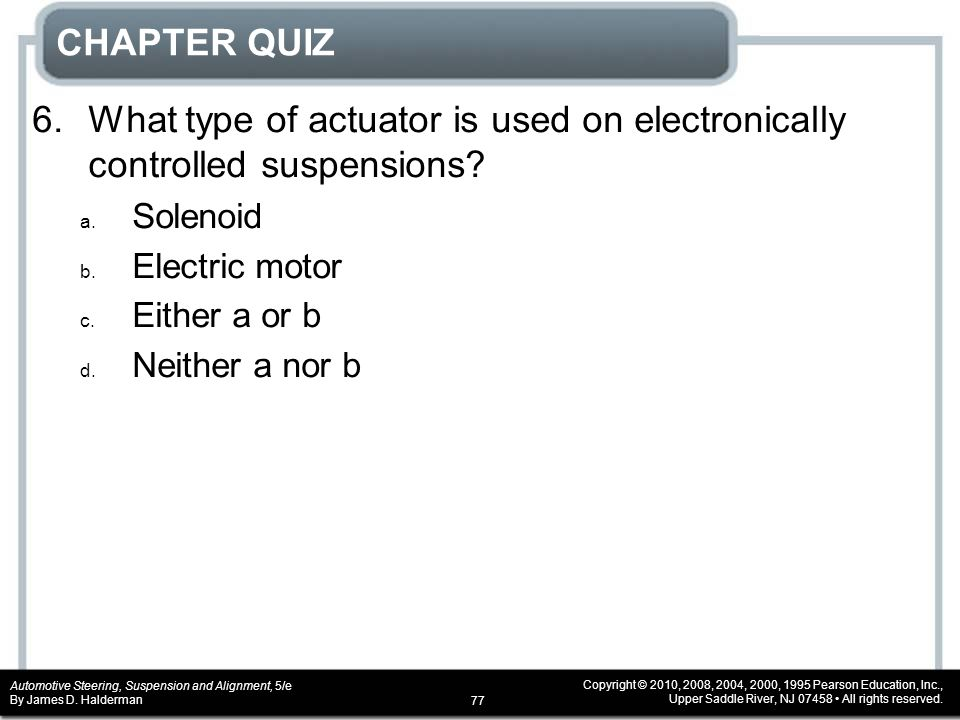 CHAPTER QUIZ 6. What type of actuator is used on electronically controlled suspensions Solenoid. Electric motor.