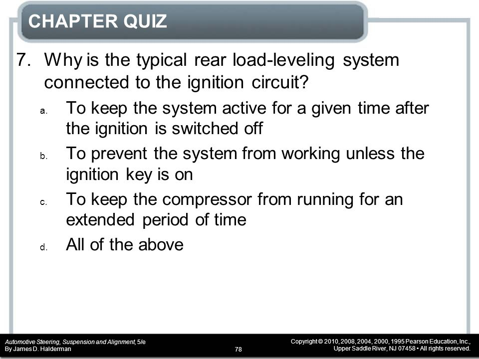 CHAPTER QUIZ 7. Why is the typical rear load-leveling system connected to the ignition circuit