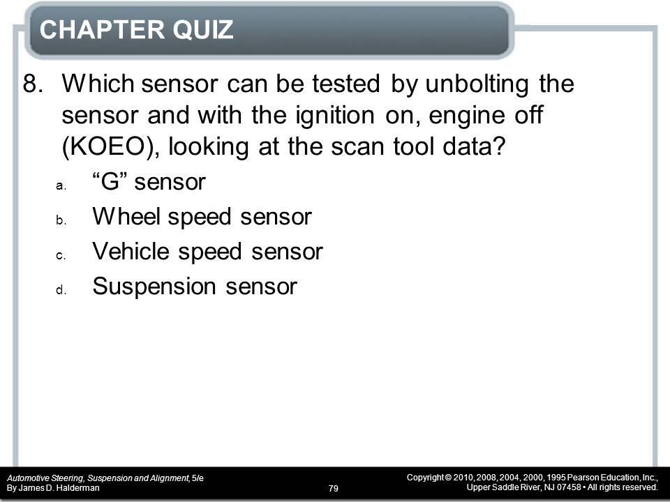CHAPTER QUIZ 8. Which sensor can be tested by unbolting the sensor and with the ignition on, engine off (KOEO), looking at the scan tool data