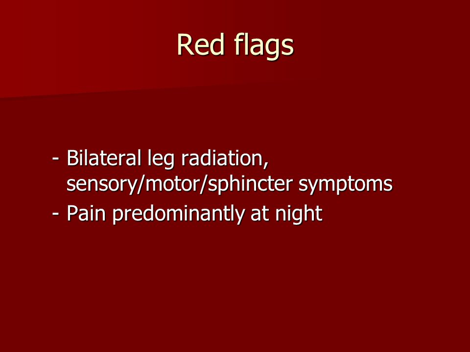 Red flags Bilateral leg radiation, sensory/motor/sphincter symptoms