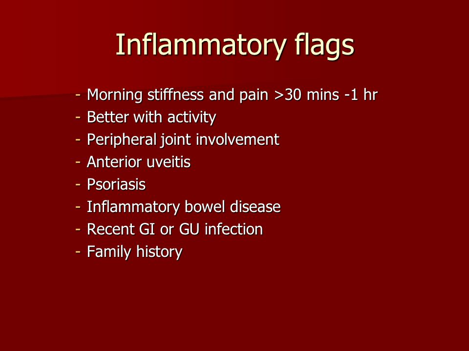 Inflammatory flags Morning stiffness and pain >30 mins -1 hr