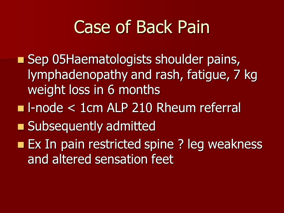 Case of Back Pain Sep 05Haematologists shoulder pains, lymphadenopathy and rash, fatigue, 7 kg weight loss in 6 months.