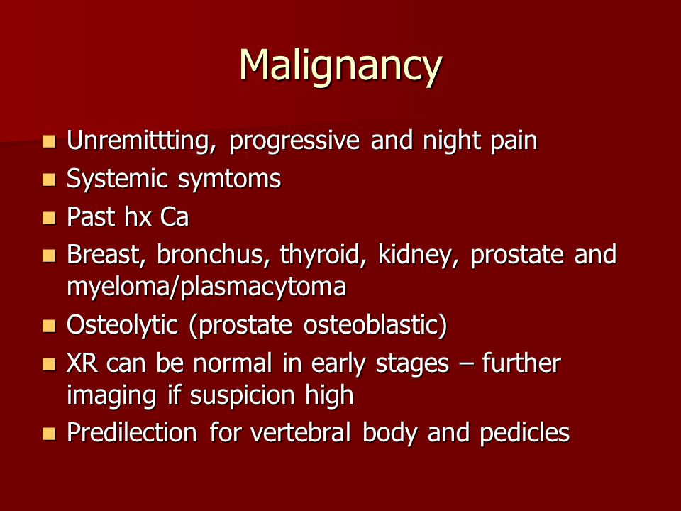 Malignancy Unremittting, progressive and night pain Systemic symtoms