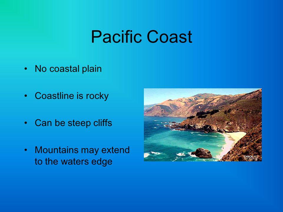Pacific Coast No coastal plain Coastline is rocky Can be steep cliffs