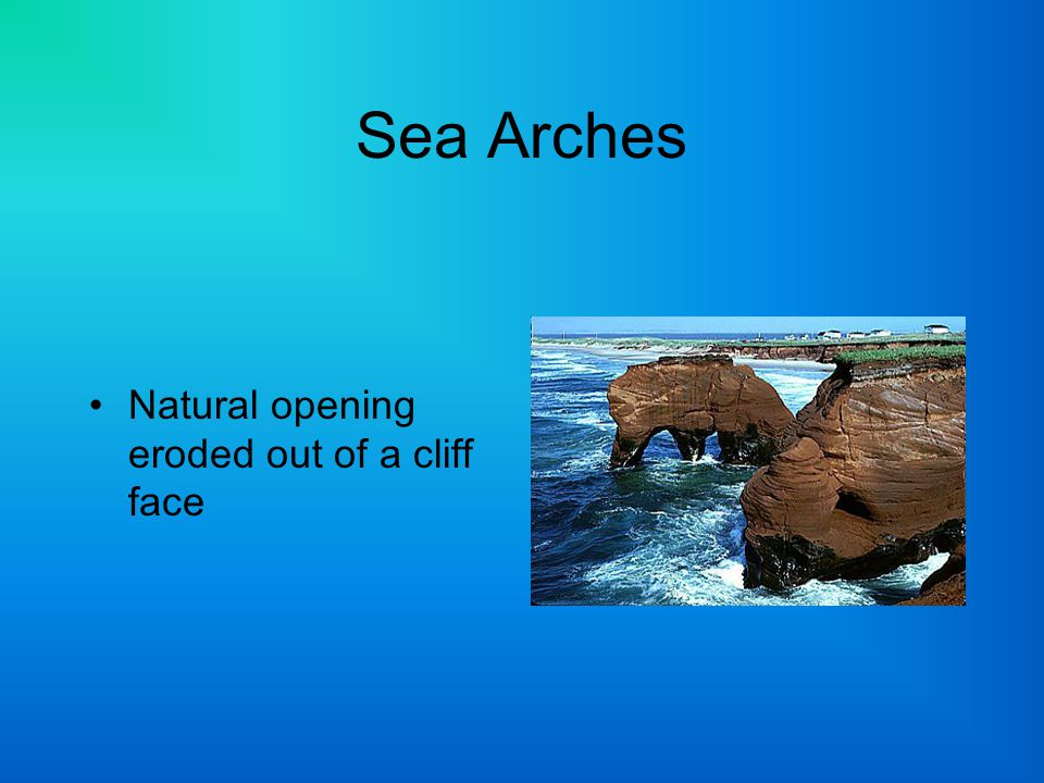 Sea Arches Natural opening eroded out of a cliff face