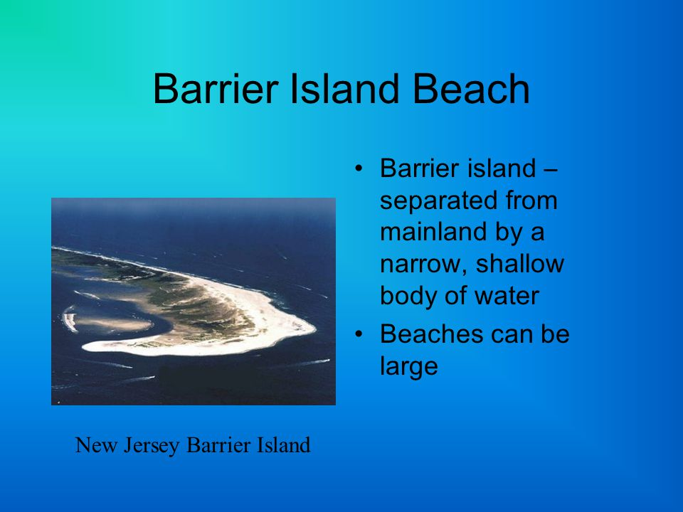 Barrier Island Beach Barrier island – separated from mainland by a narrow, shallow body of water. Beaches can be large.