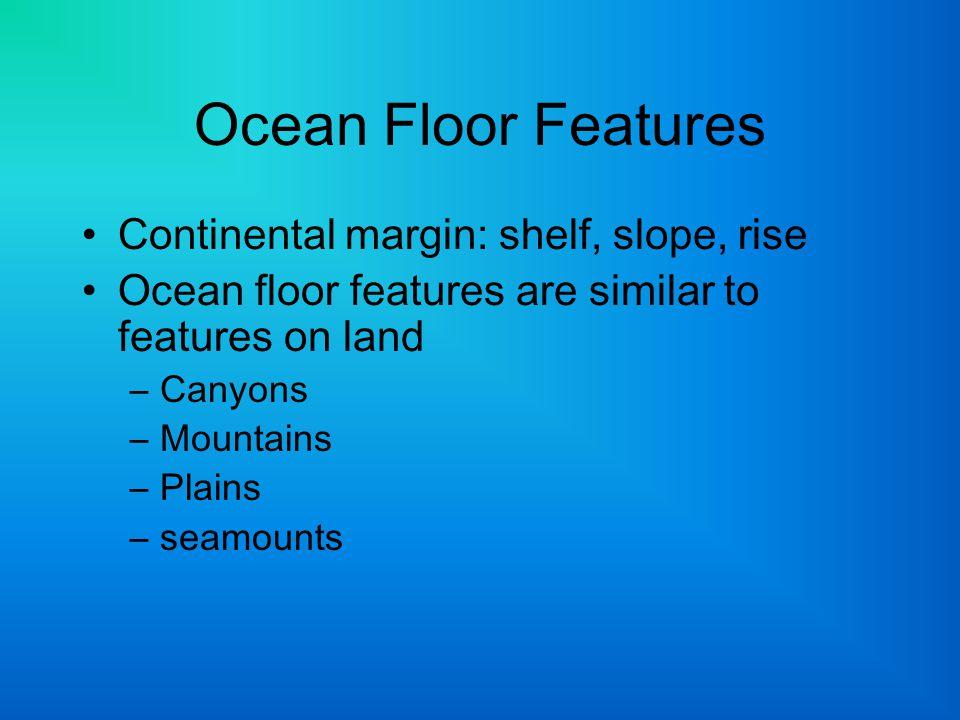Ocean Floor Features Continental margin: shelf, slope, rise
