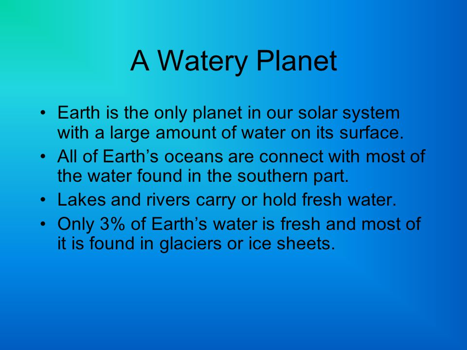 A Watery Planet Earth is the only planet in our solar system with a large amount of water on its surface.