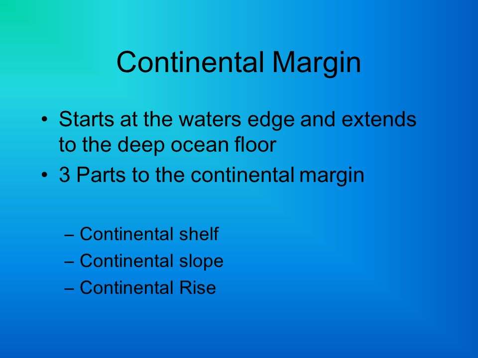 Continental Margin Starts at the waters edge and extends to the deep ocean floor. 3 Parts to the continental margin.