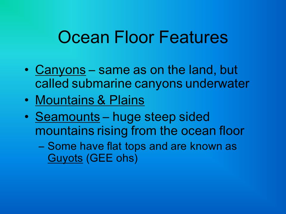 Ocean Floor Features Canyons – same as on the land, but called submarine canyons underwater. Mountains & Plains.