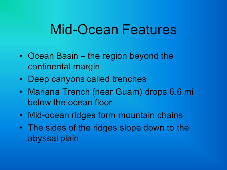 Mid-Ocean Features Ocean Basin – the region beyond the continental margin. Deep canyons called trenches.