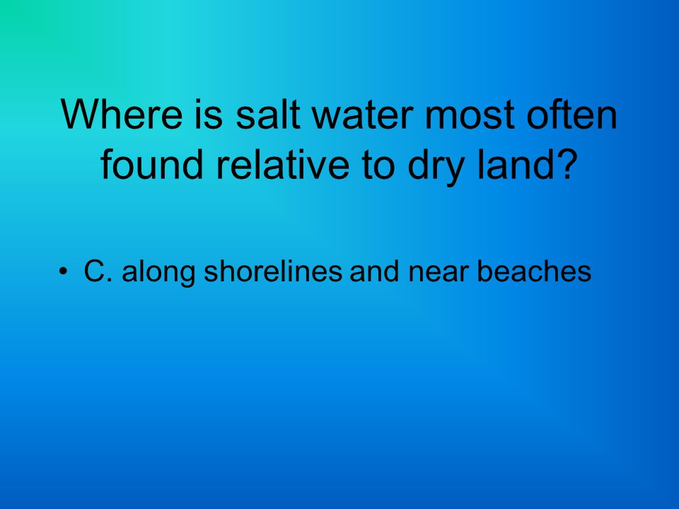 Where is salt water most often found relative to dry land
