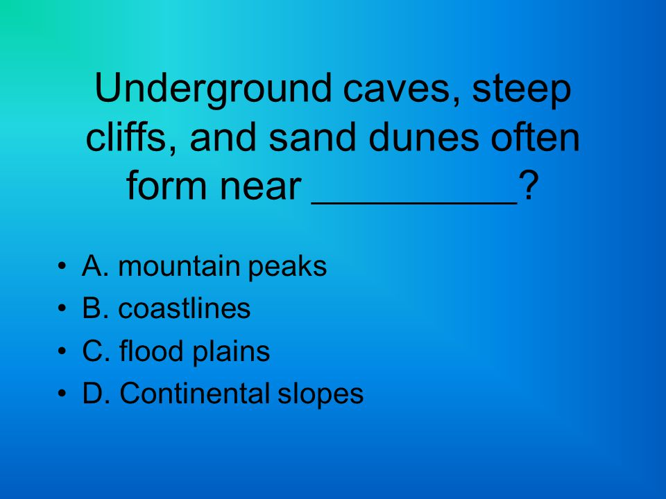 Underground caves, steep cliffs, and sand dunes often form near __________
