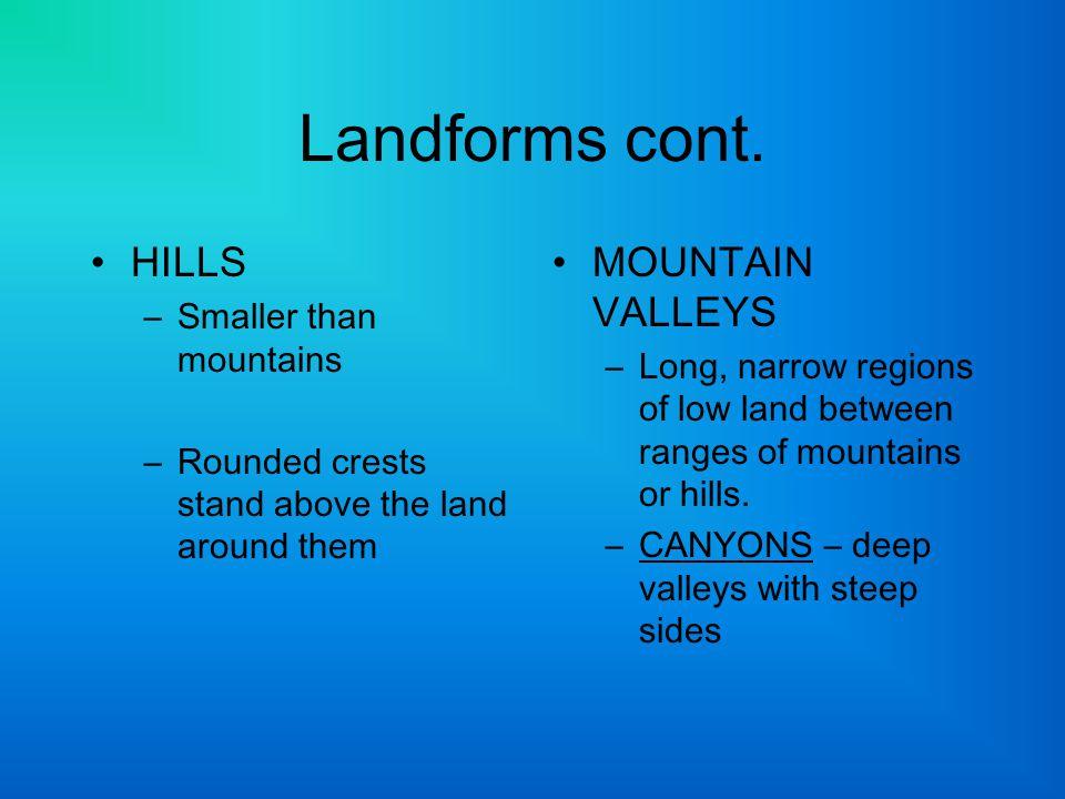 Landforms cont. HILLS MOUNTAIN VALLEYS Smaller than mountains