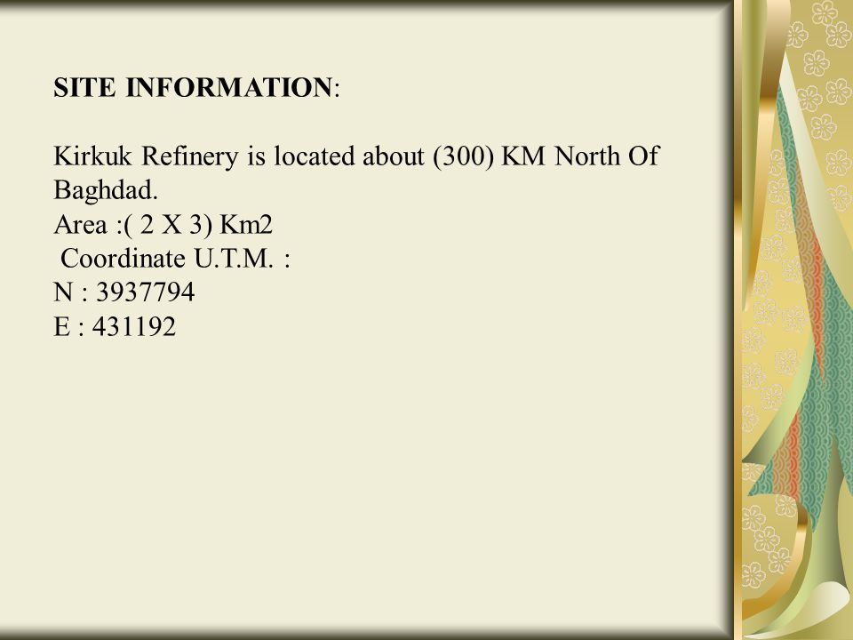 SITE INFORMATION: Kirkuk Refinery is located about (300) KM North Of Baghdad. Area :( 2 X 3) Km2. Coordinate U.T.M. :