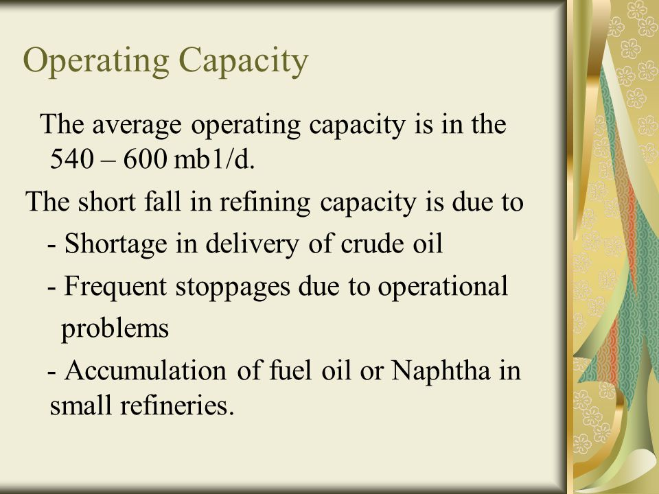 Operating Capacity The average operating capacity is in the 540 – 600 mb1/d. The short fall in refining capacity is due to.