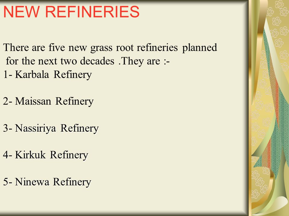NEW REFINERIES There are five new grass root refineries planned for the next two decades .They are :- 1- Karbala Refinery 2- Maissan Refinery 3- Nassiriya Refinery 4- Kirkuk Refinery 5- Ninewa Refinery