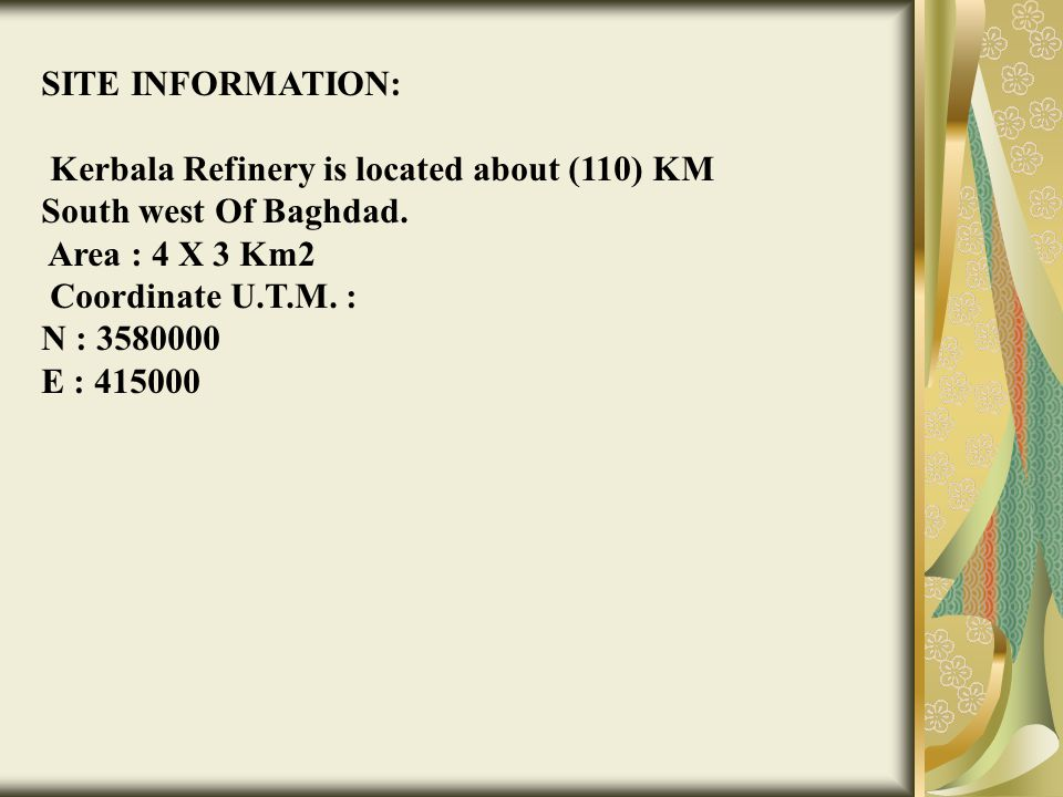 SITE INFORMATION: Kerbala Refinery is located about (110) KM South west Of Baghdad. Area : 4 X 3 Km2.