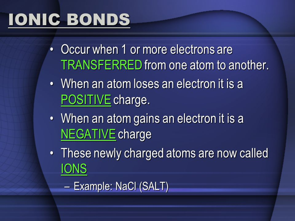 IONIC BONDS Occur when 1 or more electrons are TRANSFERRED from one atom to another. When an atom loses an electron it is a POSITIVE charge.