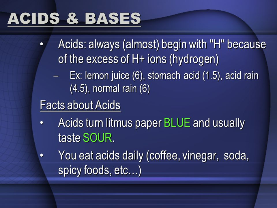 ACIDS & BASES Acids: always (almost) begin with H because of the excess of H+ ions (hydrogen)