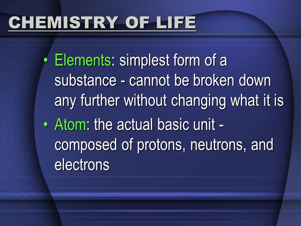 CHEMISTRY OF LIFE Elements: simplest form of a substance - cannot be broken down any further without changing what it is.