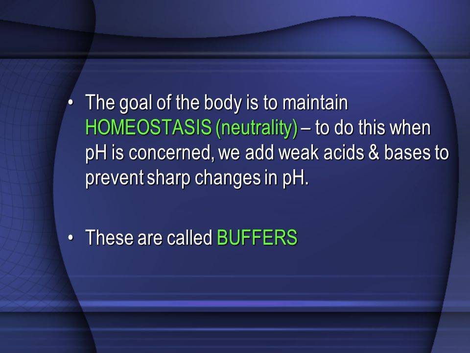 The goal of the body is to maintain HOMEOSTASIS (neutrality) – to do this when pH is concerned, we add weak acids & bases to prevent sharp changes in pH.