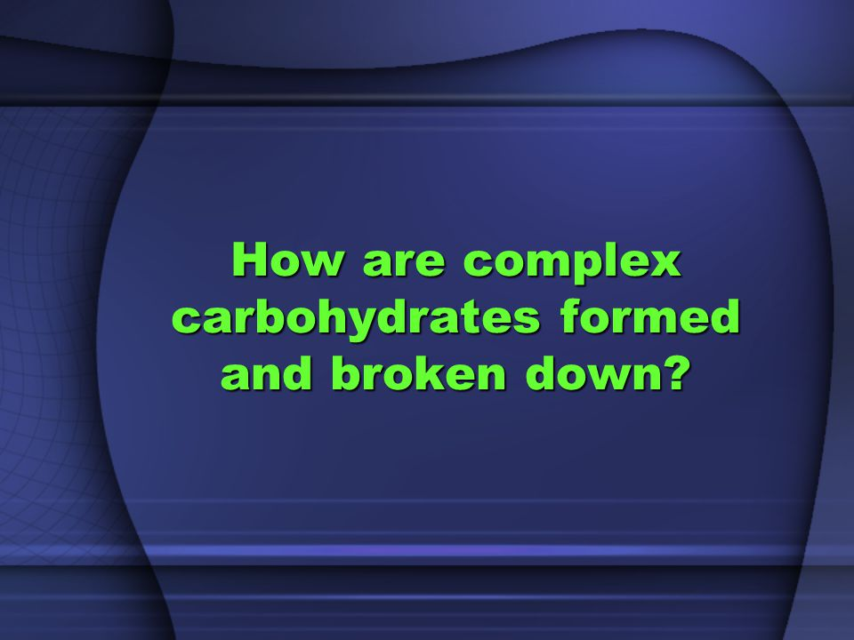 How are complex carbohydrates formed and broken down