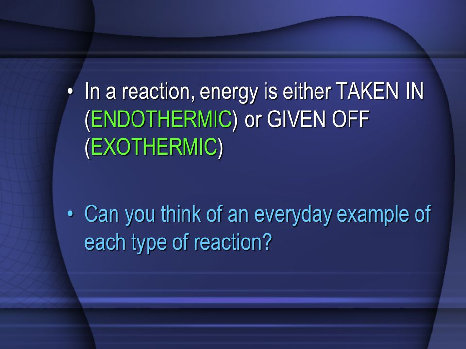 In a reaction, energy is either TAKEN IN (ENDOTHERMIC) or GIVEN OFF (EXOTHERMIC)