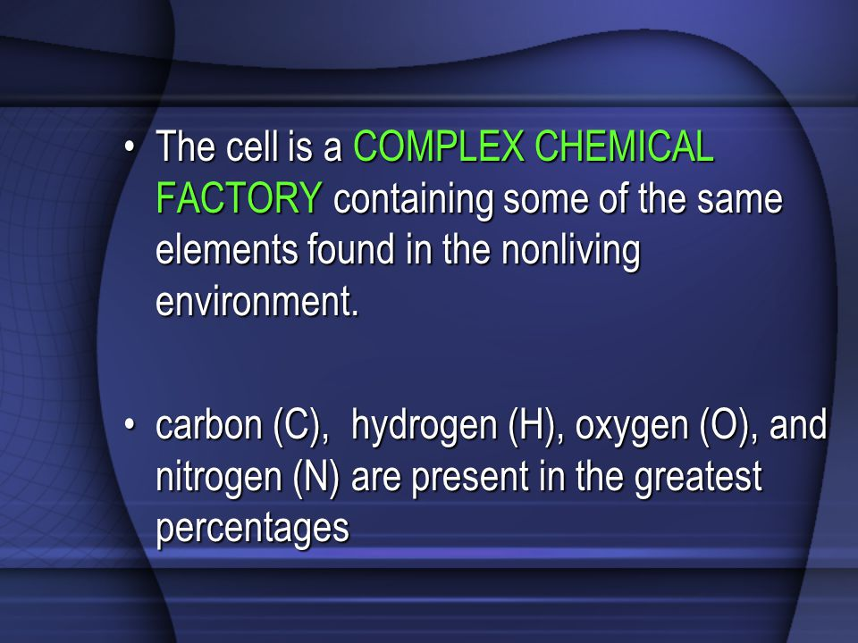 The cell is a COMPLEX CHEMICAL FACTORY containing some of the same elements found in the nonliving environment.