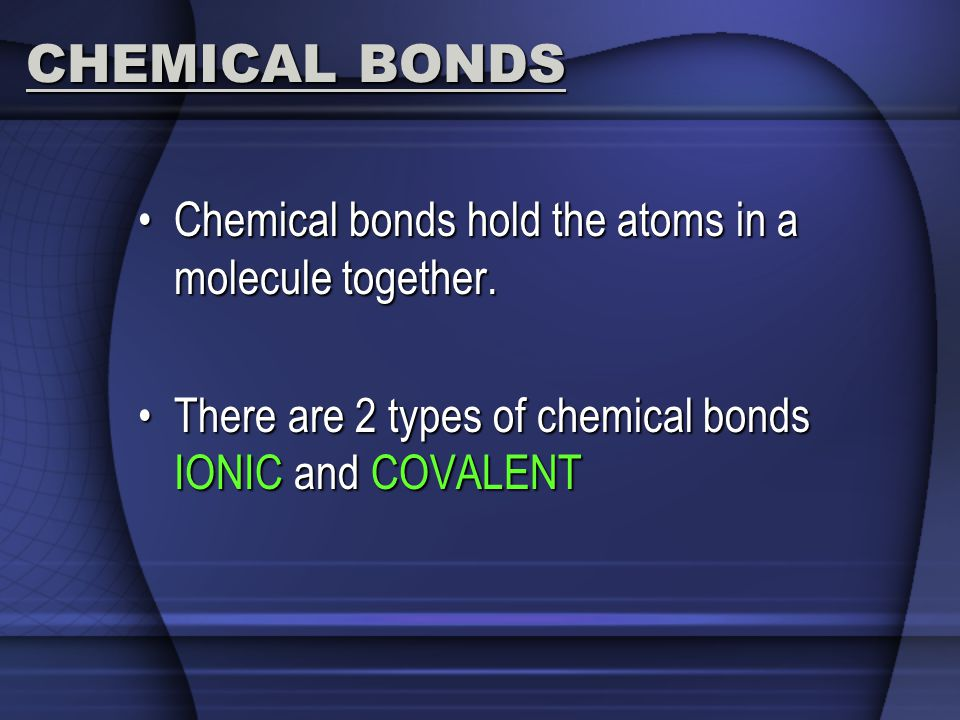 CHEMICAL BONDS Chemical bonds hold the atoms in a molecule together.