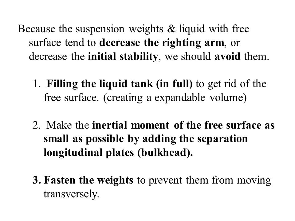 Because the suspension weights & liquid with free surface tend to decrease the righting arm, or decrease the initial stability, we should avoid them.