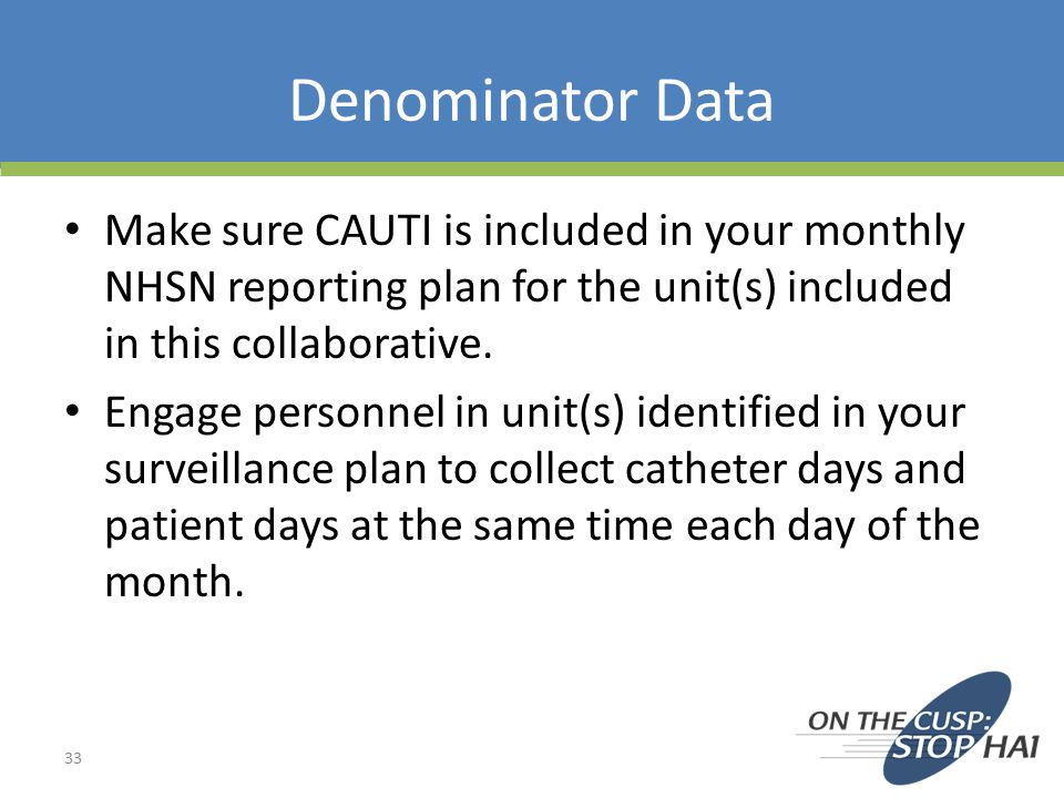 Denominator Data Make sure CAUTI is included in your monthly NHSN reporting plan for the unit(s) included in this collaborative.