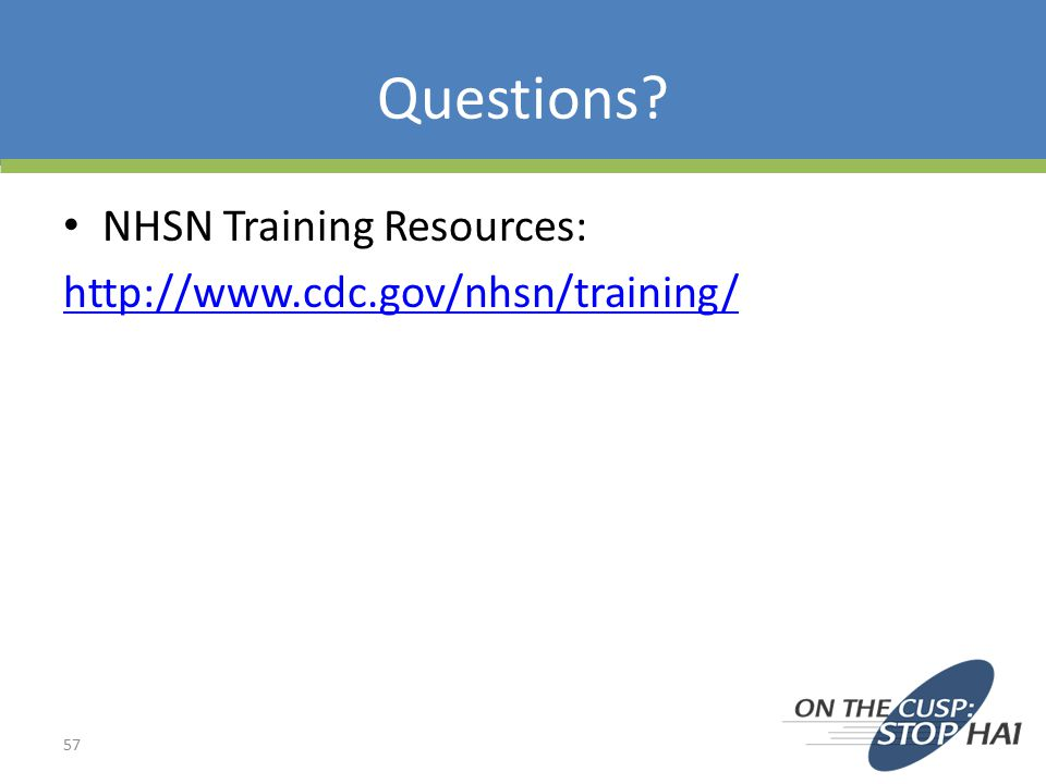 Questions NHSN Training Resources: http://www.cdc.gov/nhsn/training/