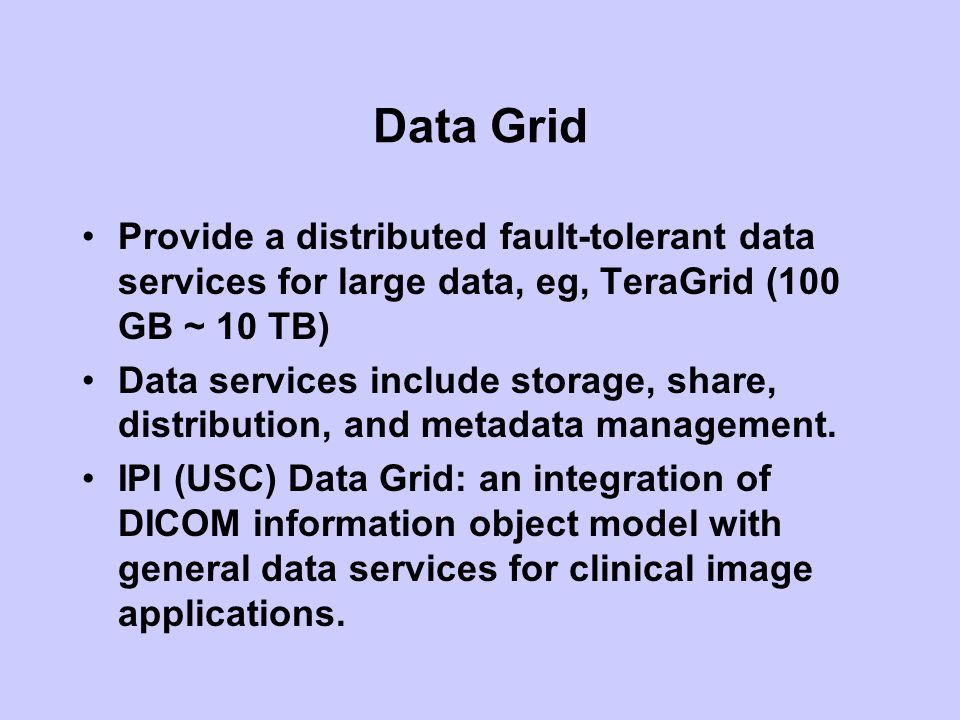 Data Grid Provide a distributed fault-tolerant data services for large data, eg, TeraGrid (100 GB ~ 10 TB)