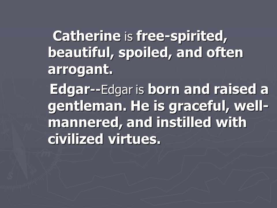 Catherine is free-spirited, beautiful, spoiled, and often arrogant.