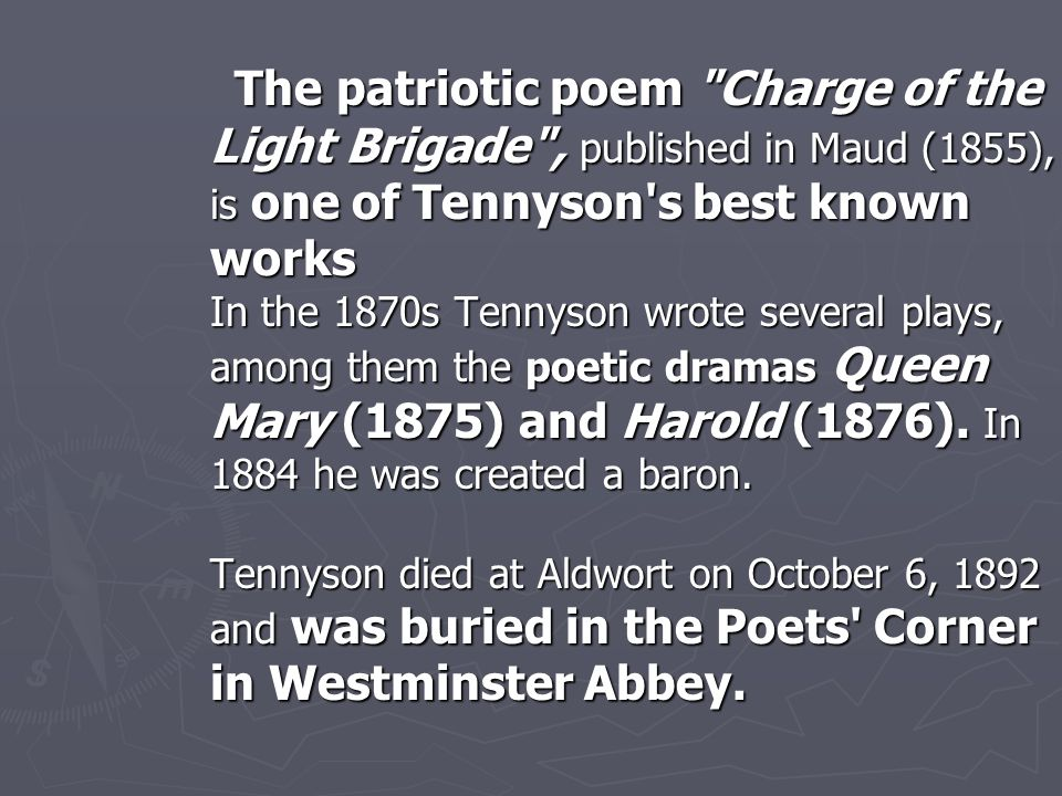 The patriotic poem Charge of the Light Brigade , published in Maud (1855), is one of Tennyson s best known works In the 1870s Tennyson wrote several plays, among them the poetic dramas Queen Mary (1875) and Harold (1876).