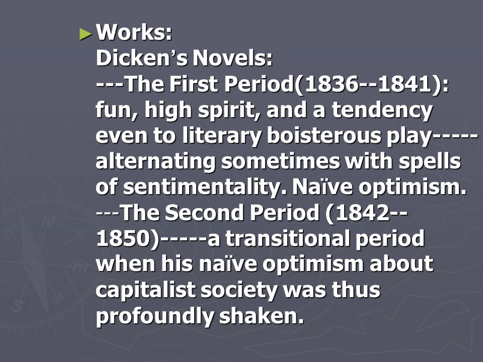 Works: Dicken's Novels: ---The First Period(1836--1841): fun, high spirit, and a tendency even to literary boisterous play-----alternating sometimes with spells of sentimentality.