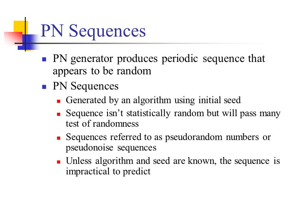 PN Sequences PN generator produces periodic sequence that appears to be random. PN Sequences. Generated by an algorithm using initial seed.