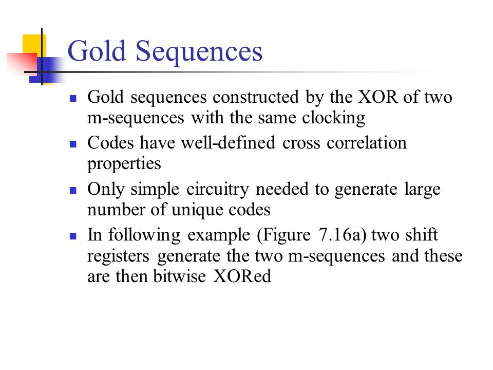 Gold Sequences Gold sequences constructed by the XOR of two m-sequences with the same clocking. Codes have well-defined cross correlation properties.