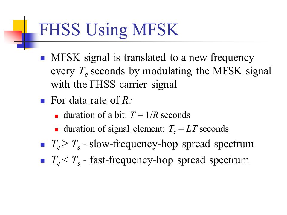 FHSS Using MFSK MFSK signal is translated to a new frequency every Tc seconds by modulating the MFSK signal with the FHSS carrier signal.