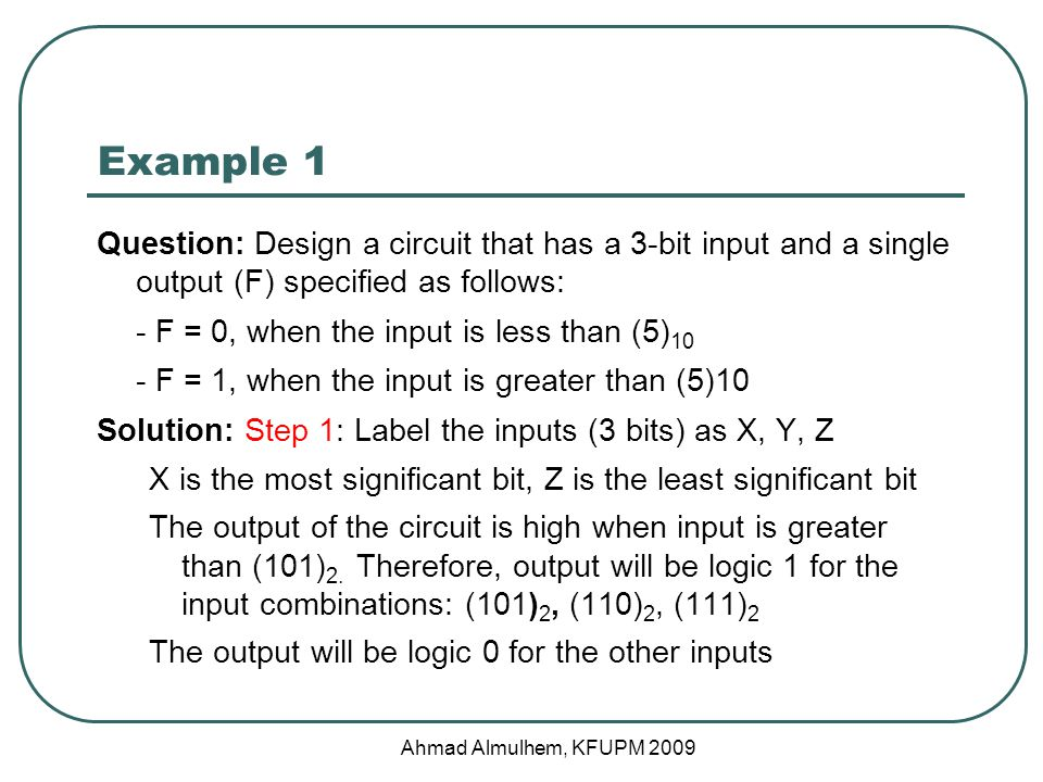 Example 1 Question: Design a circuit that has a 3-bit input and a single output (F) specified as follows: